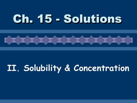 Ch. 15 - Solutions II. Solubility & Concentration.