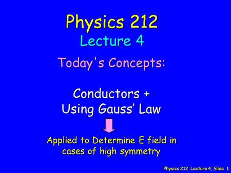 Physics 212 Lecture 4, Slide 1 Physics 212 Lecture 4 Today's Concepts: Conductors + Using Gauss' Law Applied to Determine E field in cases of high symmetry.