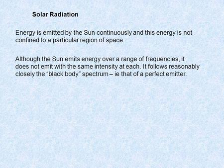 Solar Radiation Energy is emitted by the Sun continuously and this energy is not confined to a particular region of space. Although the Sun emits energy.