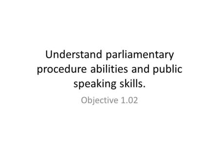 Understand parliamentary procedure abilities and public speaking skills. Objective 1.02.