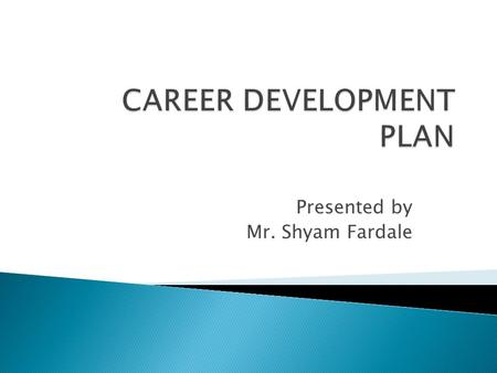 Presented by Mr. Shyam Fardale.  Career ◦ The series of work-related positions a person occupies through out life.  Organization-Centered Career Planning.