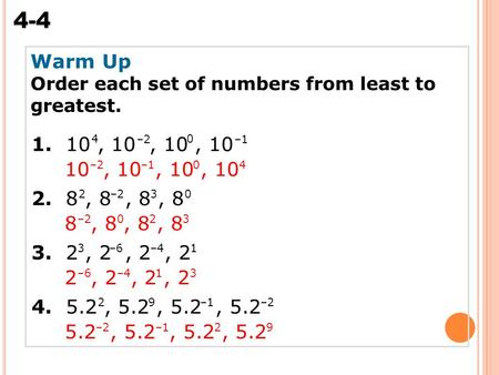 4-4 Scientific Notation Warm Up Order each set of numbers from least to greatest. 1. 10, 10, 10, 10 2. 8, 8, 8, 8 3. 2, 2, 2, 2 4. 5.2, 5.2, 5.2, 5.2 04.