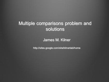 Multiple comparisons problem and solutions James M. Kilner