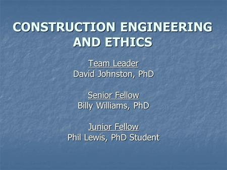 CONSTRUCTION ENGINEERING AND ETHICS Team Leader David Johnston, PhD Senior Fellow Billy Williams, PhD Junior Fellow Phil Lewis, PhD Student.