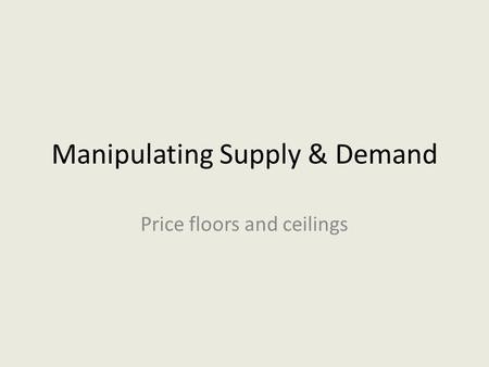 Manipulating Supply & Demand Price floors and ceilings.