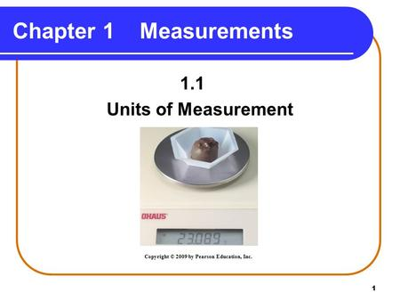 1 Chapter 1 Measurements 1.1 Units of Measurement Copyright © 2009 by Pearson Education, Inc.