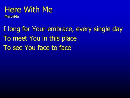 Here With Me MercyMe I long for Your embrace, every single day To meet You in this place To see You face to face.