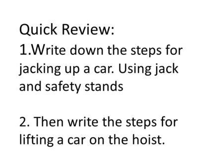 Quick Review: 1.W rite down the steps for jacking up a car. Using jack and safety stands 2. Then write the steps for lifting a car on the hoist.