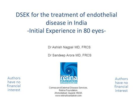 DSEK for the treatment of endothelial disease in India -Initial Experience in 80 eyes- Authors have no financial interest Dr Ashish Nagpal MD, FRCS Dr.
