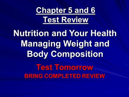 Chapter 5 and 6 Test Review Test Tomorrow BRING COMPLETED REVIEW Nutrition and Your Health Managing Weight and Body Composition.