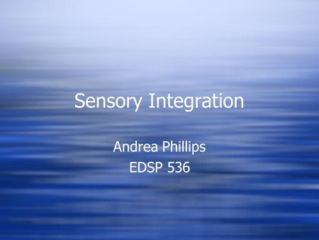 Sensory Integration Andrea Phillips EDSP 536 Andrea Phillips EDSP 536.