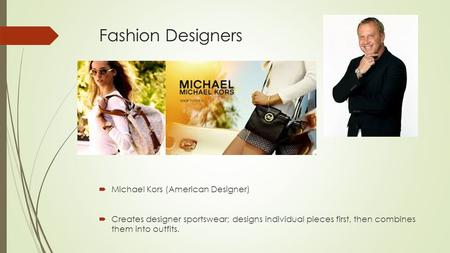 Fashion Designers  Michael Kors (American Designer)  Creates designer sportswear; designs individual pieces first, then combines them into outfits.
