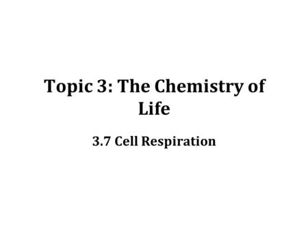 Topic 3: The Chemistry of Life 3.7 Cell Respiration.