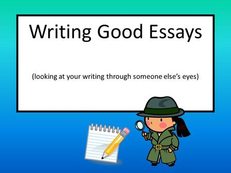 Writing Good Essays (looking at your writing through someone else's eyes)