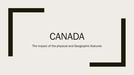 CANADA The impact of the physical and Geographic features.