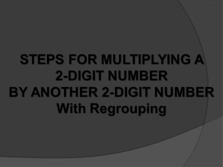 STEPS FOR MULTIPLYING A 2-DIGIT NUMBER BY ANOTHER 2-DIGIT NUMBER With Regrouping.