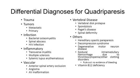 Differential Diagnoses for Quadriparesis Trauma Tumors Metastatic Primary Infection Bacterial osteomyelitis Spinal abscess HIV infection Inflammatory Transverse.