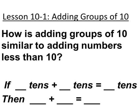 Lesson 10-1: Adding Groups of 10 How is adding groups of 10 similar to adding numbers less than 10? If __ tens + __ tens = __ tens Then ___ + ___ = ___.