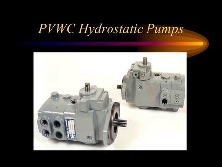 PVWC Hydrostatic Pumps. PVWC Hydrostatic Pump Features Control Selection –Mechanical Pintle w/o neutral by-pass (M-N)