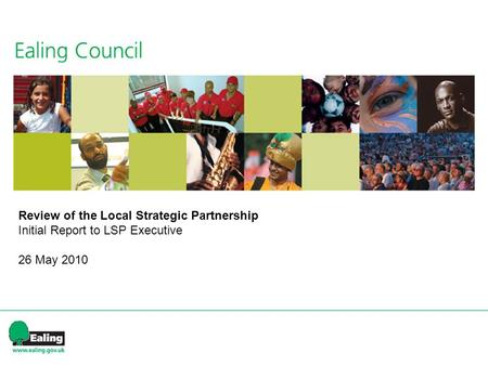 A Vision for the future of partnerships in Ealing?: the principles Review of the Local Strategic Partnership Initial Report to LSP Executive 26 May 2010.