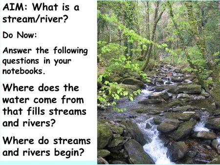 AIM: What is a stream/river? Do Now: Answer the following questions in your notebooks. Where does the water come from that fills streams and rivers? Where.
