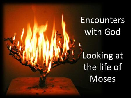 Encounters with God Looking at the life of Moses.