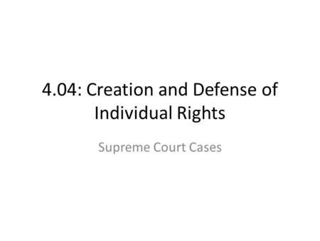 4.04: Creation and Defense of Individual Rights Supreme Court Cases.