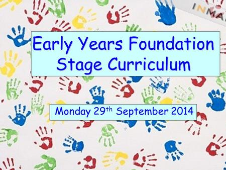 Early Years Foundation Stage Curriculum Monday 29 th September 2014.