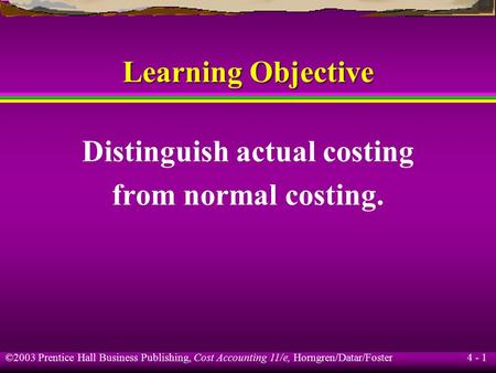 ©2003 Prentice Hall Business Publishing, Cost Accounting 11/e, Horngren/Datar/Foster 4 - 1 Learning Objective Distinguish actual costing from normal costing.