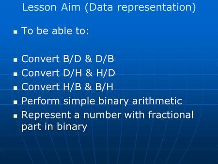 Lesson Aim (Data representation) To be able to: Convert B/D & D/B Convert D/H & H/D Convert H/B & B/H Perform simple binary arithmetic Represent a number.