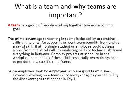 What is a team and why teams are important? A team: is a group of people working together towards a common goal. The prime advantage to working in teams.