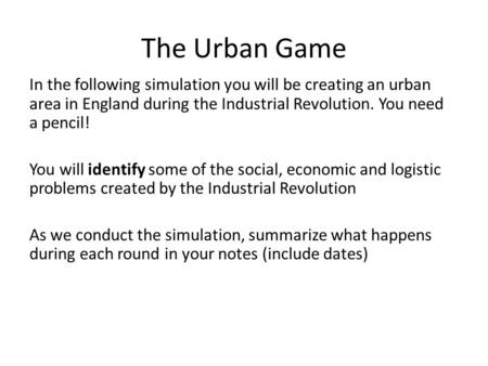 The Urban Game In the following simulation you will be creating an urban area in England during the Industrial Revolution. You need a pencil! You will.