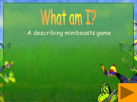 A describing minibeasts game. Each slide has a different minibeast hiding behind some grass. Clues are given and pupils must guess which minibeast is.