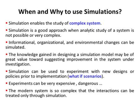  Simulation enables the study of complex system.  Simulation is a good approach when analytic study of a system is not possible or very complex.  Informational,