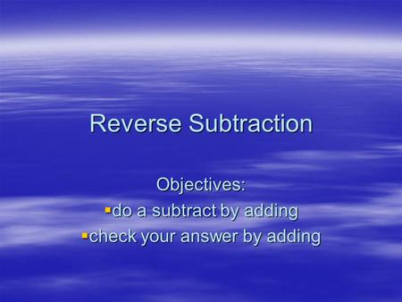 Reverse Subtraction Objectives:  do a subtract by adding  check your answer by adding.