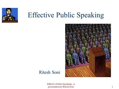 Effective Public Speaking.. A presentation by Ritesh Soni1 Effective Public Speaking Ritesh Soni.