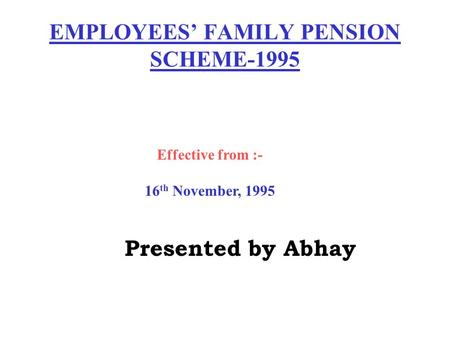 EMPLOYEES' FAMILY PENSION SCHEME-1995 Effective from :- 16 th November, 1995 Presented by Abhay.