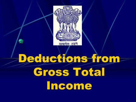 Deductions from Gross Total Income Introduction Provided by the Income Tax Act, 1961. Contained in Chapter VI – A and in the form of deductions from.