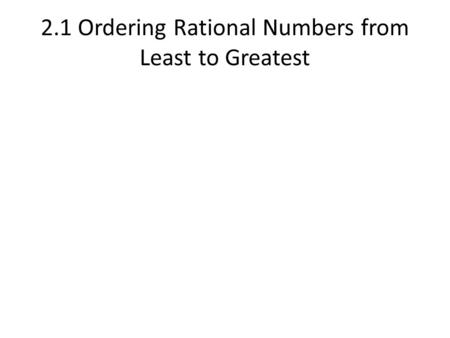 2.1 Ordering Rational Numbers from Least to Greatest.