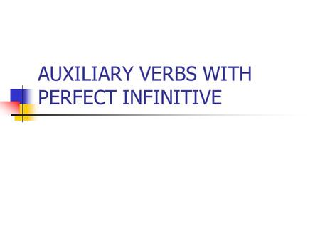 AUXILIARY VERBS WITH PERFECT INFINITIVE. The Perfect Infinitive is used with auxiliary verbs to express assumptions or speculations about the past action.
