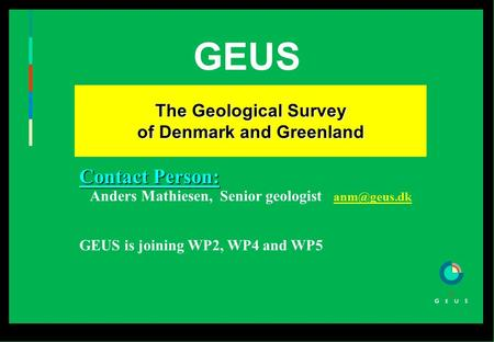GEUS The Geological Survey of Denmark and Greenland The Geological Survey of Denmark and Greenland Contact Person: Anders Mathiesen, Senior geologist