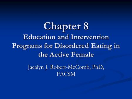 Chapter 8 Education and Intervention Programs for Disordered Eating in the Active Female Jacalyn J. Robert-McComb, PhD, FACSM.