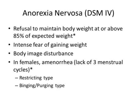 Anorexia Nervosa (DSM IV) Refusal to maintain body weight at or above 85% of expected weight* Intense fear of gaining weight Body image disturbance In.