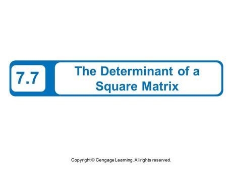 Copyright © Cengage Learning. All rights reserved. 7.7 The Determinant of a Square Matrix.