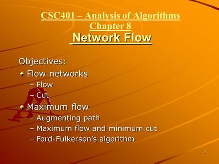 1 Network Flow CSC401 – Analysis of Algorithms Chapter 8 Network Flow Objectives: Flow networks –Flow –Cut Maximum flow –Augmenting path –Maximum flow.