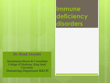 Immune deficiency disorders Dr. Hend Alotaibi Assistant professor & Consultant College of Medicine, King Saud University Dermatology Department /KKUH.