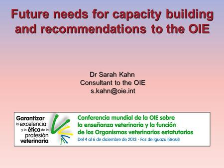 Future needs for capacity building and recommendations to the OIE Dr Sarah Kahn Consultant to the OIE