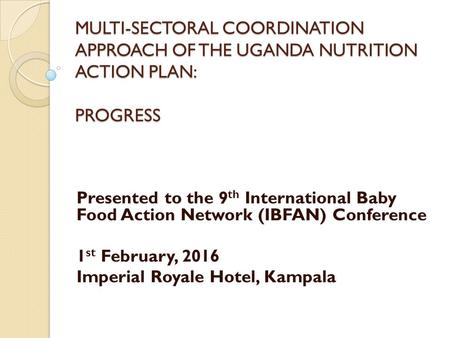 MULTI-SECTORAL COORDINATION APPROACH OF THE UGANDA NUTRITION ACTION PLAN: PROGRESS Presented to the 9 th International Baby Food Action Network (IBFAN)