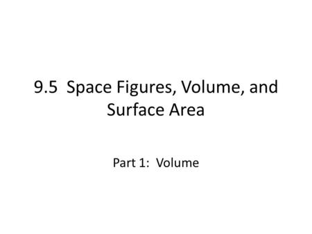 9.5 Space Figures, Volume, and Surface Area Part 1: Volume.