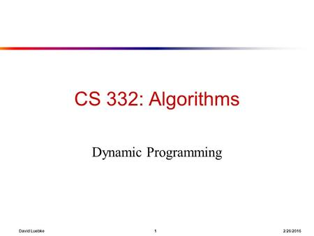 David Luebke 1 2/26/2016 CS 332: Algorithms Dynamic Programming.